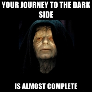 Your journey to the dark side is almost complete.