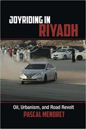 Joyriding in Riyadh: Oil, Urbanism, and Road Revolt by Pascal Menoret